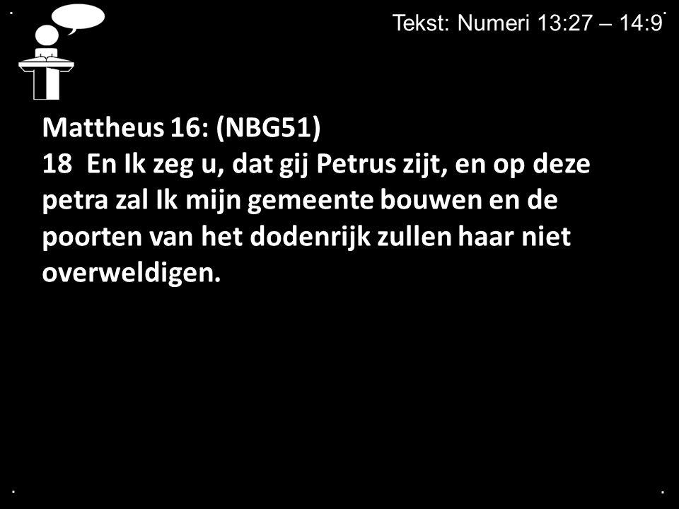 .... Tekst: Numeri 13:27 – 14:9 Mattheus 16: (NBG51) 18 En Ik zeg u, dat gij Petrus zijt, en op deze petra zal Ik mijn gemeente bouwen en de poorten v