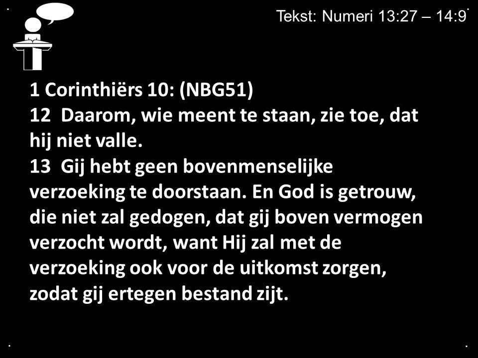 .... Tekst: Numeri 13:27 – 14:9 1 Corinthiërs 10: (NBG51) 12 Daarom, wie meent te staan, zie toe, dat hij niet valle. 13 Gij hebt geen bovenmenselijke