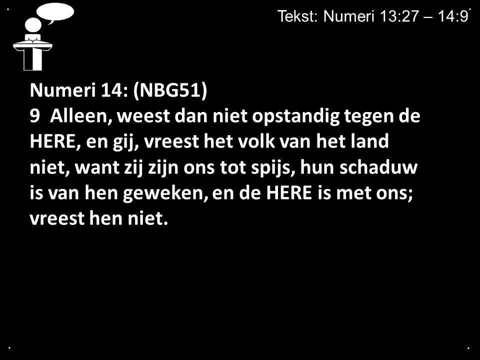 .... Tekst: Numeri 13:27 – 14:9 Numeri 14: (NBG51) 9 Alleen, weest dan niet opstandig tegen de HERE, en gij, vreest het volk van het land niet, want z