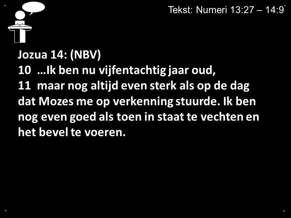 .... Tekst: Numeri 13:27 – 14:9 Jozua 14: (NBV) 10 …Ik ben nu vijfentachtig jaar oud, 11 maar nog altijd even sterk als op de dag dat Mozes me op verk