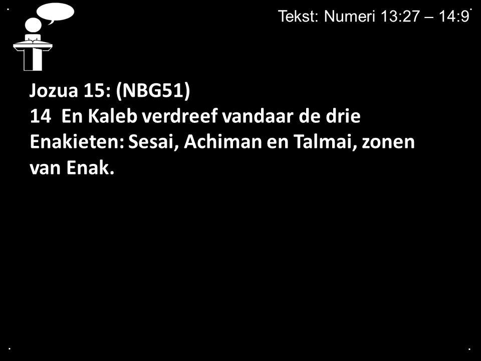 .... Tekst: Numeri 13:27 – 14:9 Jozua 15: (NBG51) 14 En Kaleb verdreef vandaar de drie Enakieten: Sesai, Achiman en Talmai, zonen van Enak.