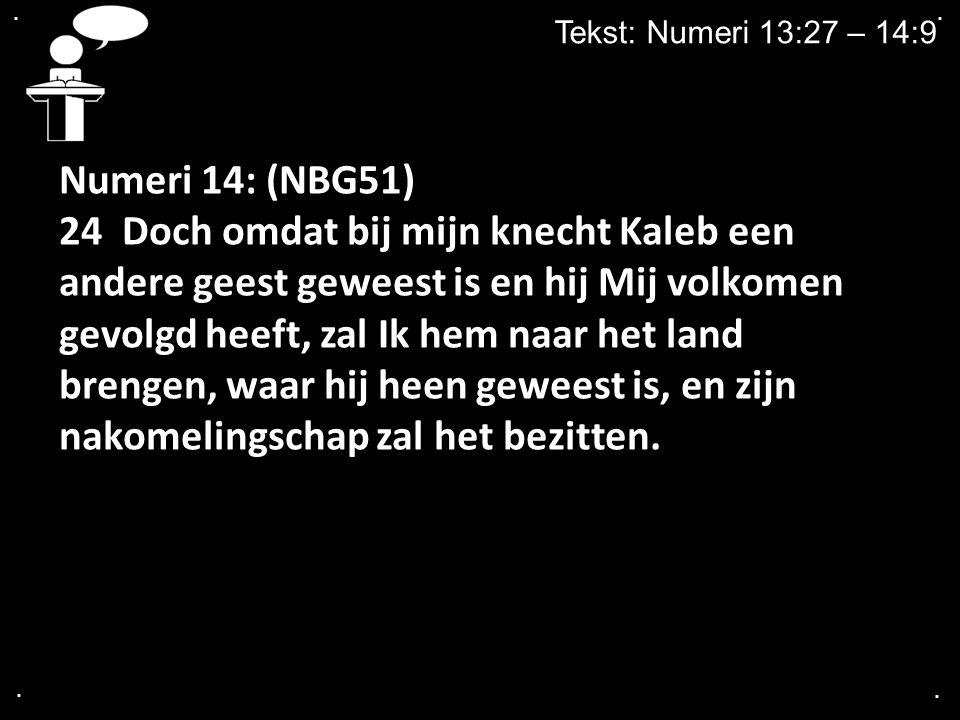 .... Tekst: Numeri 13:27 – 14:9 Numeri 14: (NBG51) 24 Doch omdat bij mijn knecht Kaleb een andere geest geweest is en hij Mij volkomen gevolgd heeft,