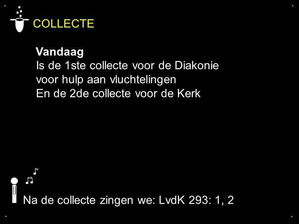 .... COLLECTE Vandaag Is de 1ste collecte voor de Diakonie voor hulp aan vluchtelingen En de 2de collecte voor de Kerk Na de collecte zingen we: LvdK