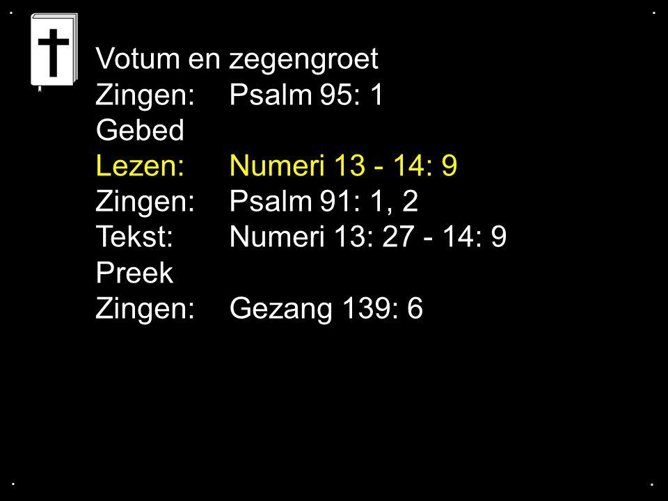 .... Votum en zegengroet Zingen:Psalm 95: 1 Gebed Lezen: Numeri 13 - 14: 9 Zingen:Psalm 91: 1, 2 Tekst: Numeri 13: 27 - 14: 9 Preek Zingen:Gezang 139: