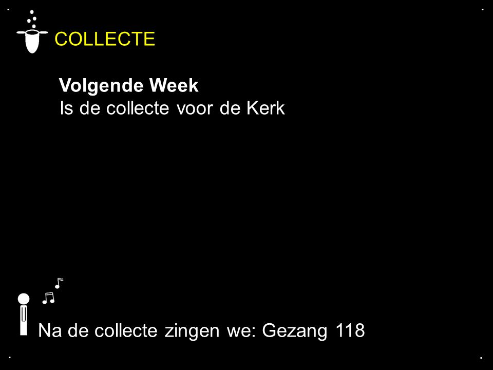 .... COLLECTE Volgende Week Is de collecte voor de Kerk Na de collecte zingen we: Gezang 118