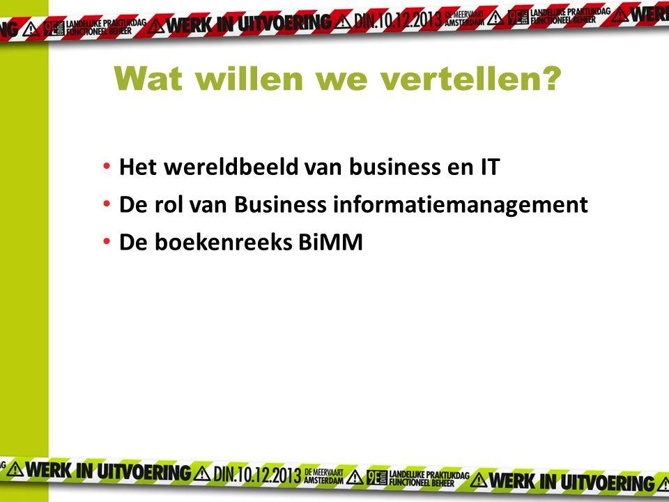Het wereldbeeld van business en IT De rol van Business informatiemanagement De boekenreeks BiMM Wat willen we vertellen?