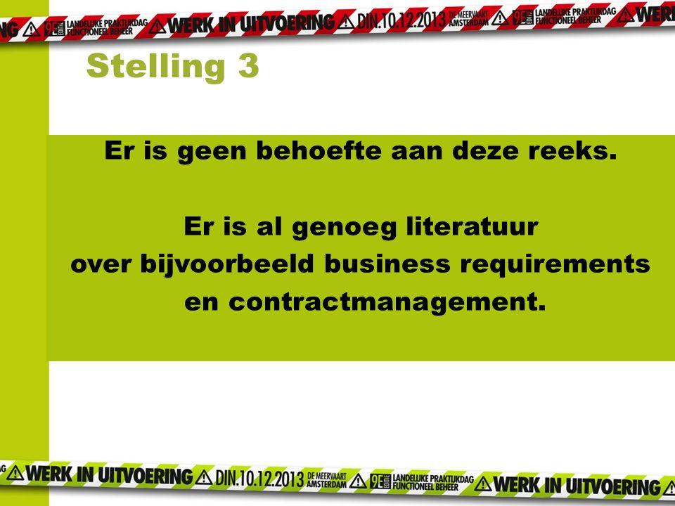 Er is geen behoefte aan deze reeks. Er is al genoeg literatuur over bijvoorbeeld business requirements en contractmanagement. Stelling 3