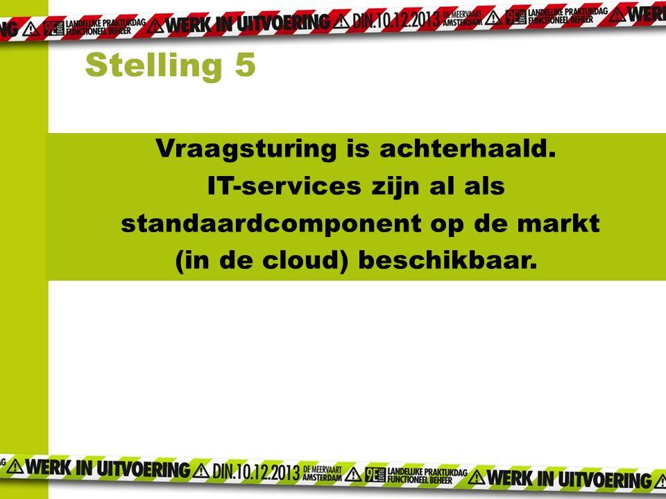 Vraagsturing is achterhaald. IT-services zijn al als standaardcomponent op de markt (in de cloud) beschikbaar. Stelling 5