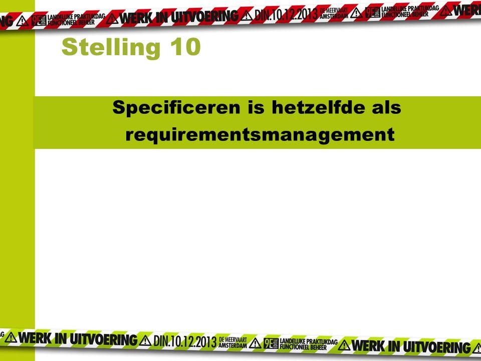 Specificeren is hetzelfde als requirementsmanagement Stelling 10