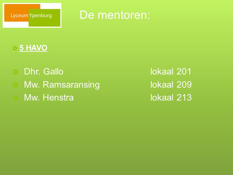 De mentoren:  5 HAVO  Dhr. Gallo lokaal 201  Mw. Ramsaransinglokaal 209  Mw. Henstralokaal 213