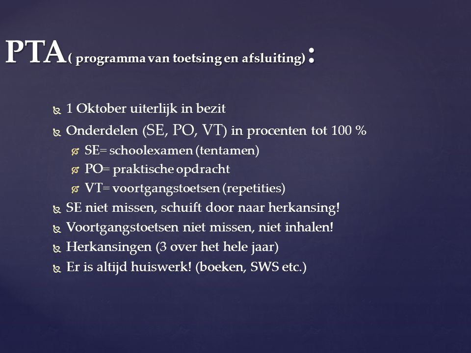 PTA ( programma van toetsing en afsluiting) :   1 Oktober uiterlijk in bezit   Onderdelen ( SE, PO, VT ) in procenten tot 100 %   SE= schoolexam
