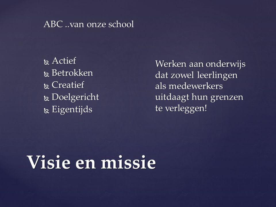 Visie en missie ABC..van onze school  Actief  Betrokken  Creatief  Doelgericht  Eigentijds Werken aan onderwijs dat zowel leerlingen als medewerkers uitdaagt hun grenzen te verleggen!