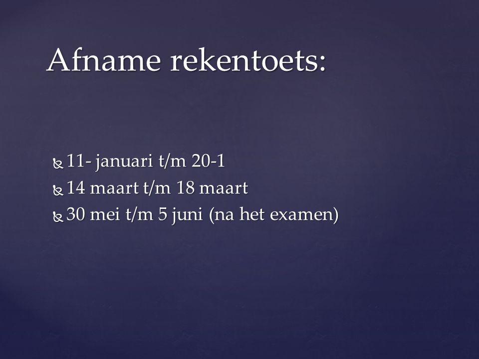 11- januari t/m 20-1  14 maart t/m 18 maart  30 mei t/m 5 juni (na het examen) Afname rekentoets: