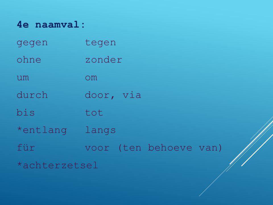 4e naamval: gegentegen ohnezonder umom durchdoor, via bistot *entlanglangs fürvoor (ten behoeve van) *achterzetsel