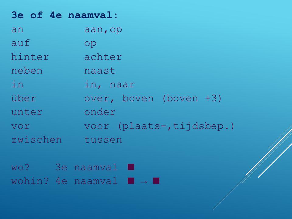 3e of 4e naamval: anaan,op aufop hinterachter nebennaast inin, naar überover, boven (boven +3) unteronder vorvoor (plaats-,tijdsbep.) zwischentussen w