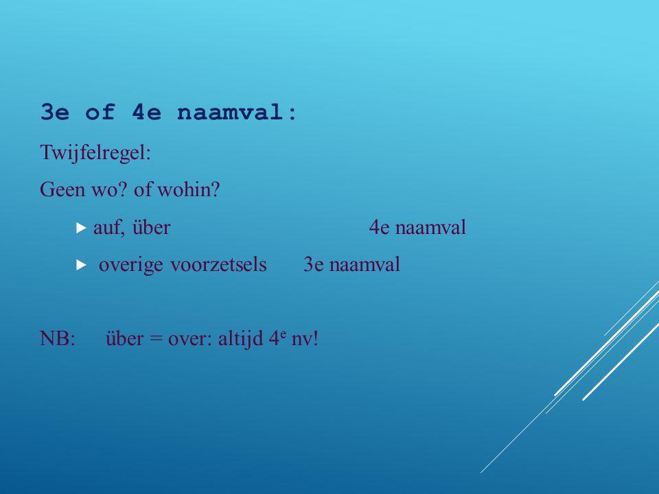 3e of 4e naamval: Twijfelregel: Geen wo? of wohin?  auf, über 4e naamval  overige voorzetsels3e naamval NB:über = over: altijd 4 e nv!