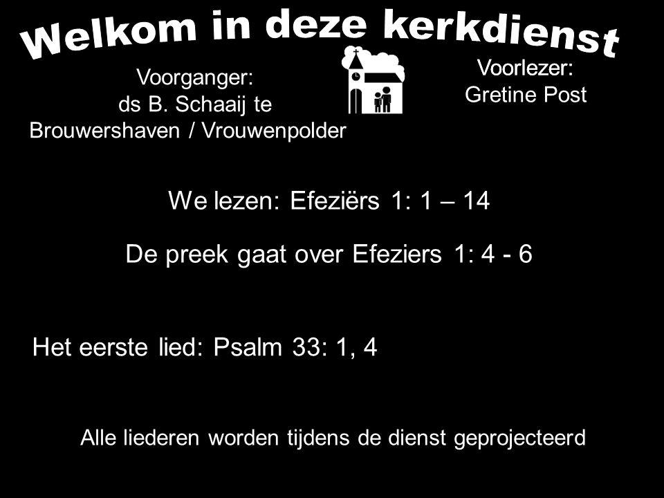 We lezen: Efeziërs 1: 1 – 14 De preek gaat over Efeziers 1: 4 - 6 Voorlezer: Alle liederen worden tijdens de dienst geprojecteerd Het eerste lied: Psa