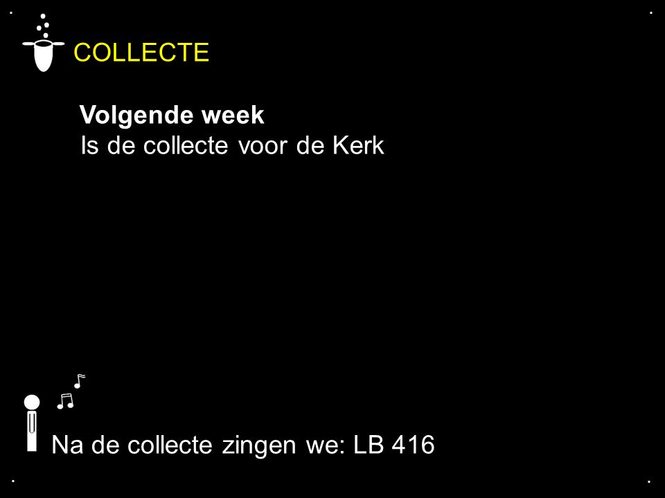 .... COLLECTE Volgende week Is de collecte voor de Kerk Na de collecte zingen we: LB 416
