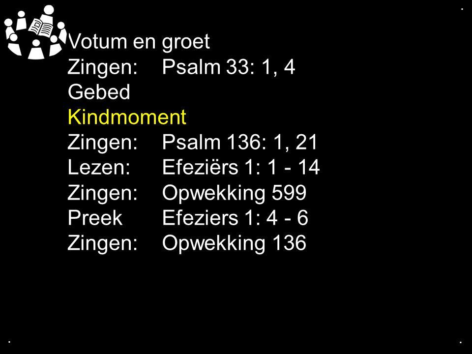 .... Votum en groet Zingen:Psalm 33: 1, 4 Gebed Kindmoment Zingen:Psalm 136: 1, 21 Lezen:Efeziërs 1: 1 - 14 Zingen:Opwekking 599 PreekEfeziers 1: 4 -