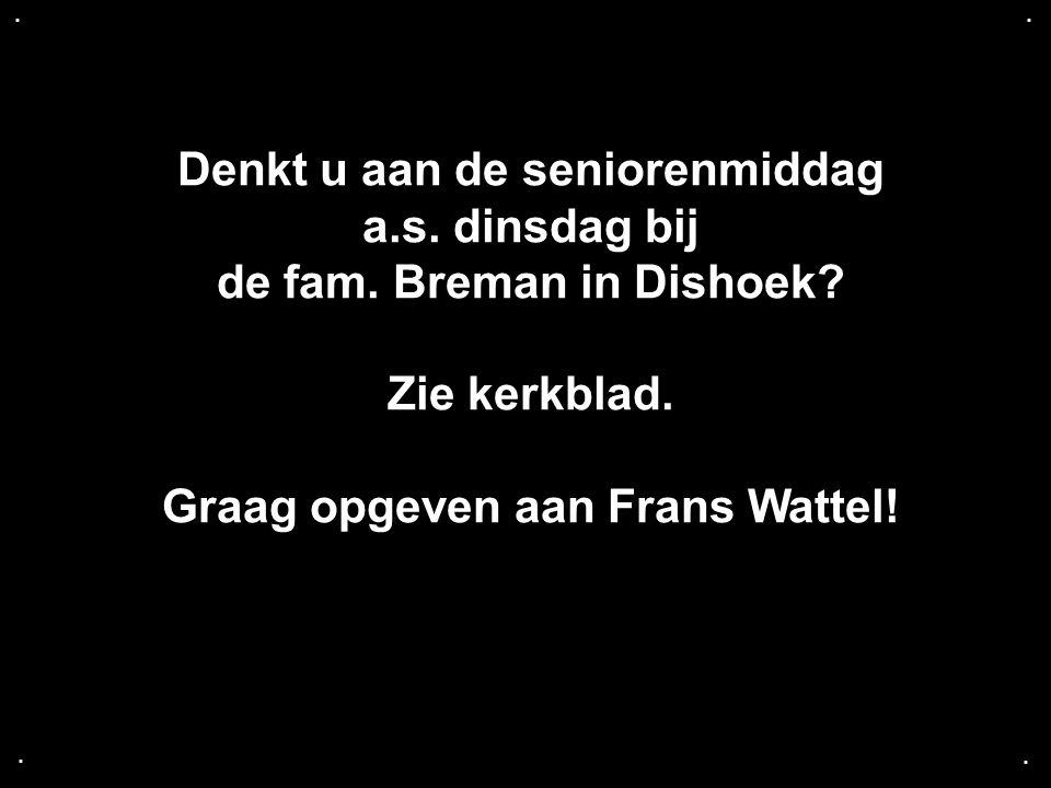 .... Denkt u aan de seniorenmiddag a.s. dinsdag bij de fam. Breman in Dishoek? Zie kerkblad. Graag opgeven aan Frans Wattel!