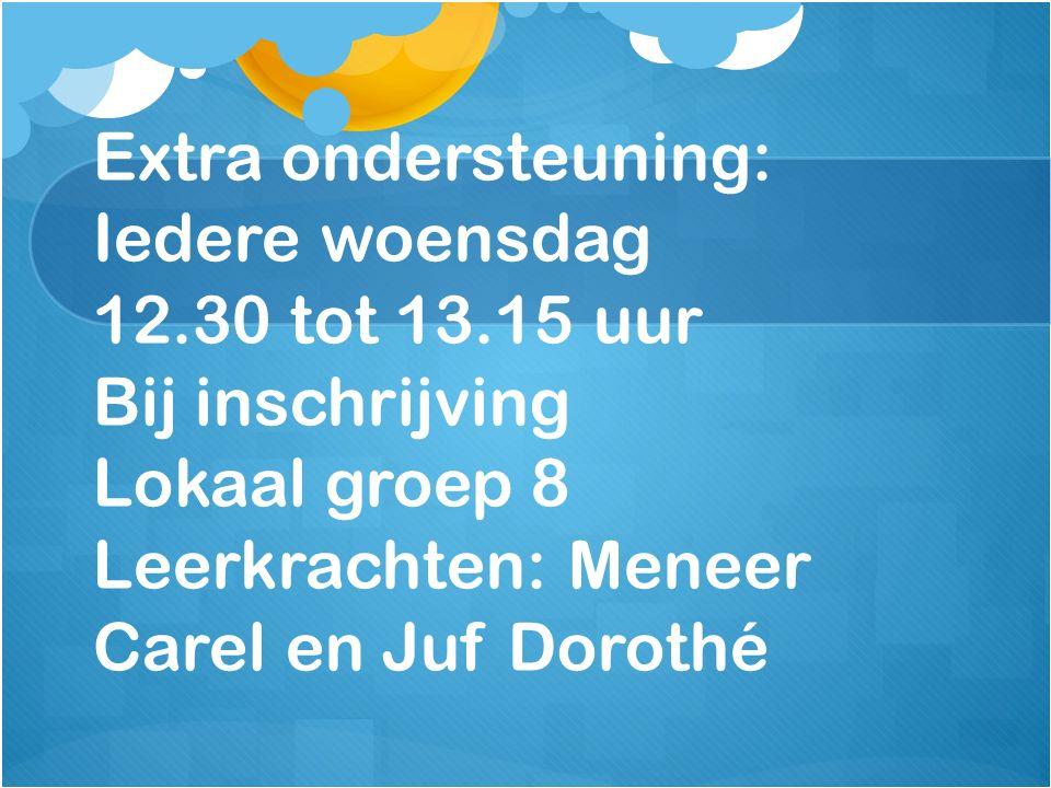 Extra ondersteuning: Iedere woensdag 12.30 tot 13.15 uur Bij inschrijving Lokaal groep 8 Leerkrachten: Meneer Carel en Juf Dorothé