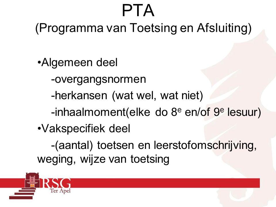 PTA (Programma van Toetsing en Afsluiting) Algemeen deel -overgangsnormen -herkansen (wat wel, wat niet) -inhaalmoment(elke do 8 e en/of 9 e lesuur) Vakspecifiek deel -(aantal) toetsen en leerstofomschrijving, weging, wijze van toetsing