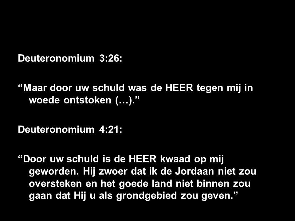 """Deuteronomium 3:26: """"Maar door uw schuld was de HEER tegen mij in woede ontstoken (…)."""" Deuteronomium 4:21: """"Door uw schuld is de HEER kwaad op mij ge"""