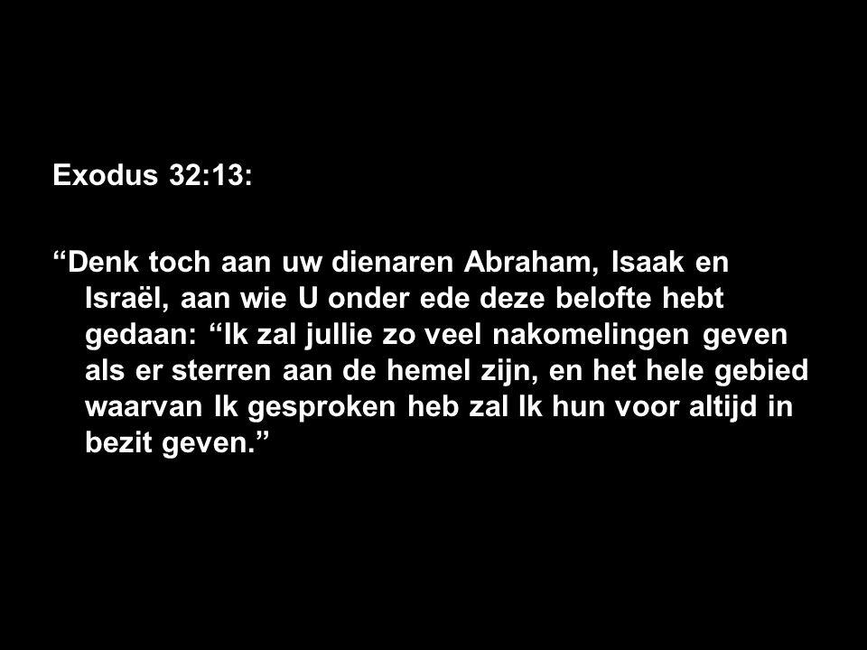 Exodus 32:13: Denk toch aan uw dienaren Abraham, Isaak en Israël, aan wie U onder ede deze belofte hebt gedaan: Ik zal jullie zo veel nakomelingen geven als er sterren aan de hemel zijn, en het hele gebied waarvan Ik gesproken heb zal Ik hun voor altijd in bezit geven.