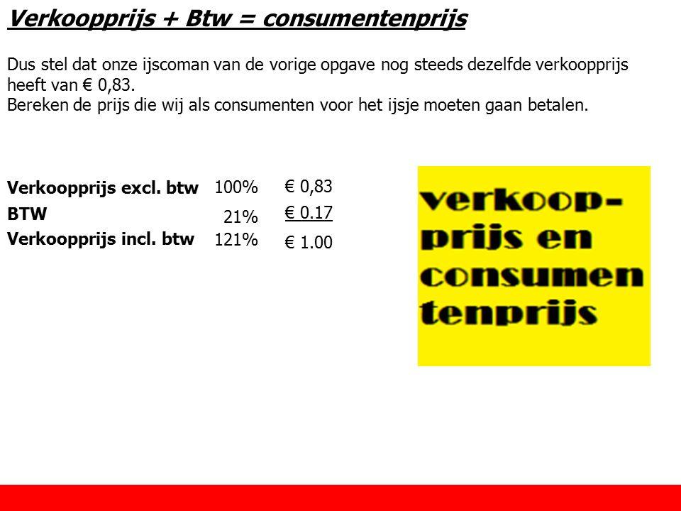 Verkoopprijs + Btw = consumentenprijs Dus stel dat onze ijscoman van de vorige opgave nog steeds dezelfde verkoopprijs heeft van € 0,83. Bereken de pr