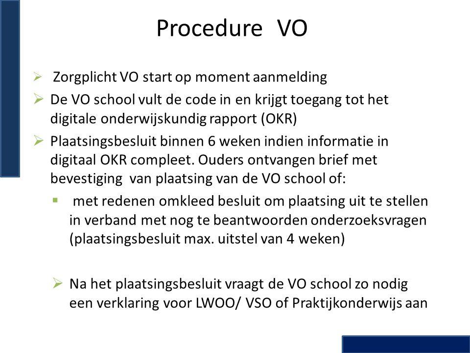 Procedure VO  Zorgplicht VO start op moment aanmelding  De VO school vult de code in en krijgt toegang tot het digitale onderwijskundig rapport (OKR)  Plaatsingsbesluit binnen 6 weken indien informatie in digitaal OKR compleet.