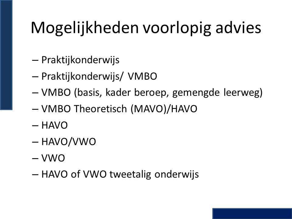 Mogelijkheden voorlopig advies – Praktijkonderwijs – Praktijkonderwijs/ VMBO – VMBO (basis, kader beroep, gemengde leerweg) – VMBO Theoretisch (MAVO)/HAVO – HAVO – HAVO/VWO – VWO – HAVO of VWO tweetalig onderwijs