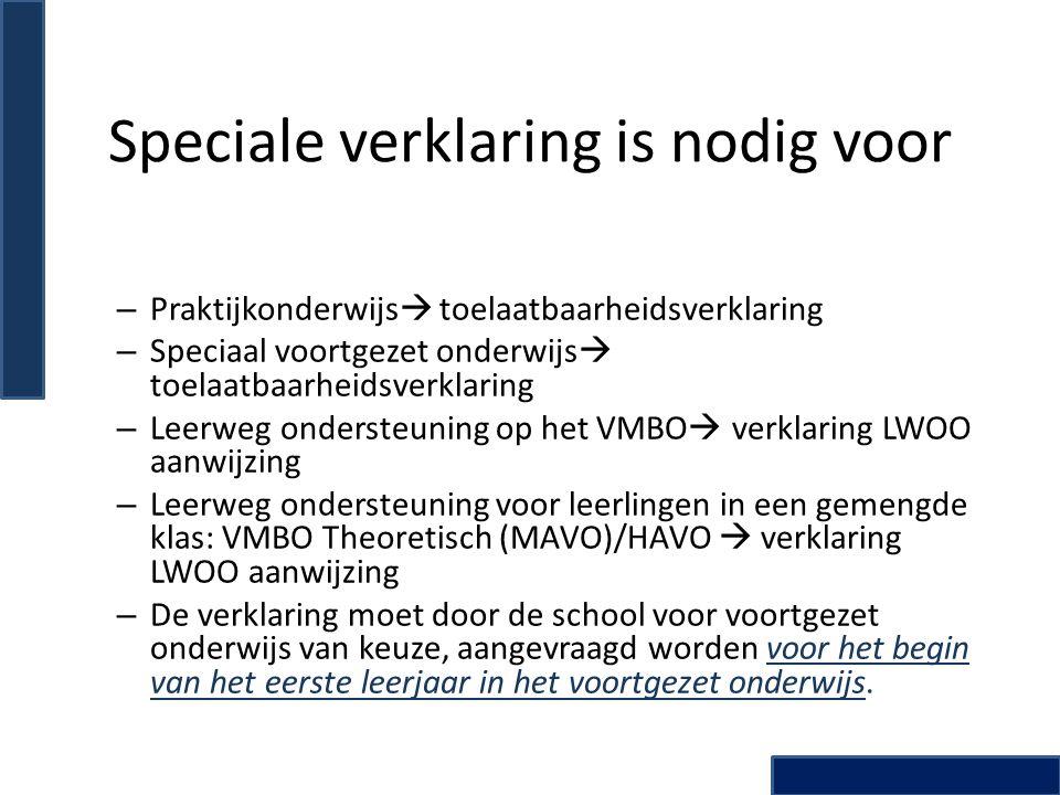 Speciale verklaring is nodig voor – Praktijkonderwijs  toelaatbaarheidsverklaring – Speciaal voortgezet onderwijs  toelaatbaarheidsverklaring – Leerweg ondersteuning op het VMBO  verklaring LWOO aanwijzing – Leerweg ondersteuning voor leerlingen in een gemengde klas: VMBO Theoretisch (MAVO)/HAVO  verklaring LWOO aanwijzing – De verklaring moet door de school voor voortgezet onderwijs van keuze, aangevraagd worden voor het begin van het eerste leerjaar in het voortgezet onderwijs.