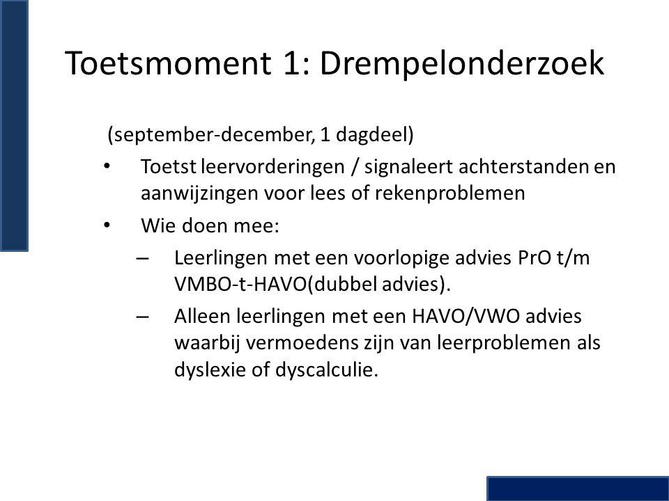 Toetsmoment 1: Drempelonderzoek (september-december, 1 dagdeel) Toetst leervorderingen / signaleert achterstanden en aanwijzingen voor lees of rekenproblemen Wie doen mee: – Leerlingen met een voorlopige advies PrO t/m VMBO-t-HAVO(dubbel advies).