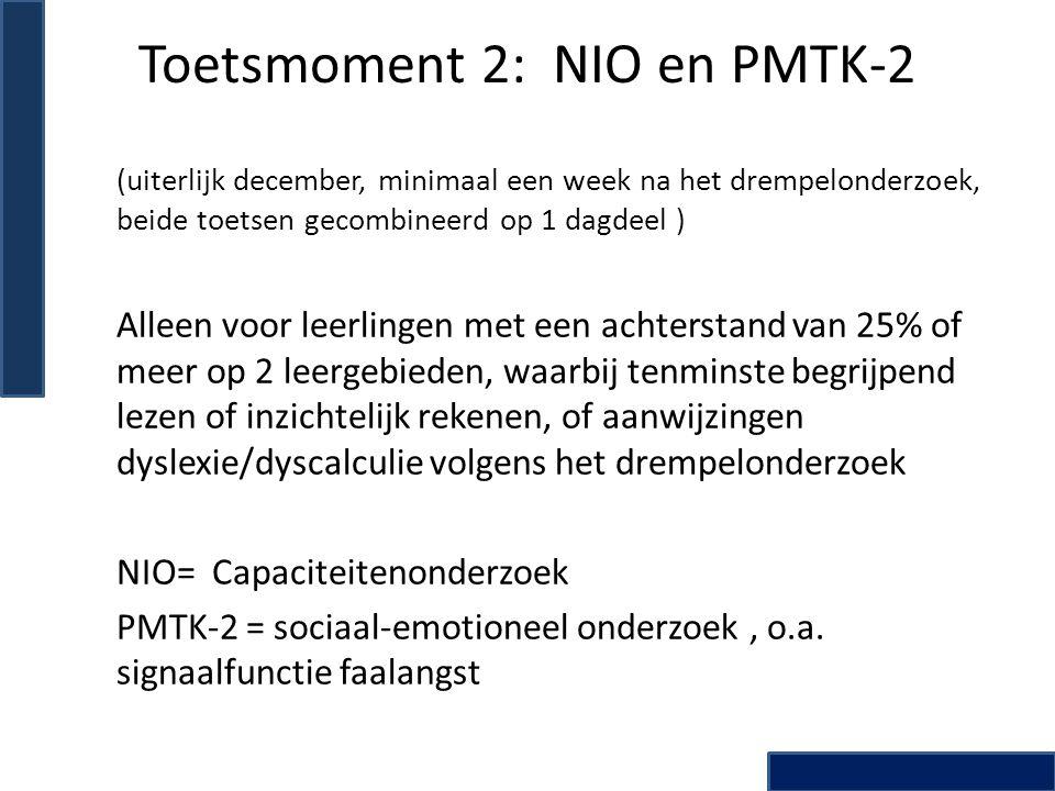 Toetsmoment 2: NIO en PMTK-2 (uiterlijk december, minimaal een week na het drempelonderzoek, beide toetsen gecombineerd op 1 dagdeel ) Alleen voor leerlingen met een achterstand van 25% of meer op 2 leergebieden, waarbij tenminste begrijpend lezen of inzichtelijk rekenen, of aanwijzingen dyslexie/dyscalculie volgens het drempelonderzoek NIO= Capaciteitenonderzoek PMTK-2 = sociaal-emotioneel onderzoek, o.a.