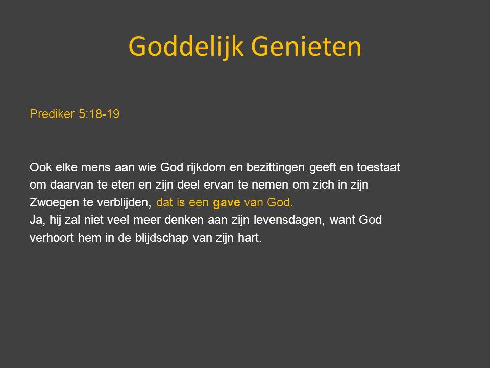 Goddelijk Genieten Prediker 5:18-19 Ook elke mens aan wie God rijkdom en bezittingen geeft en toestaat om daarvan te eten en zijn deel ervan te nemen om zich in zijn Zwoegen te verblijden, dat is een gave van God.
