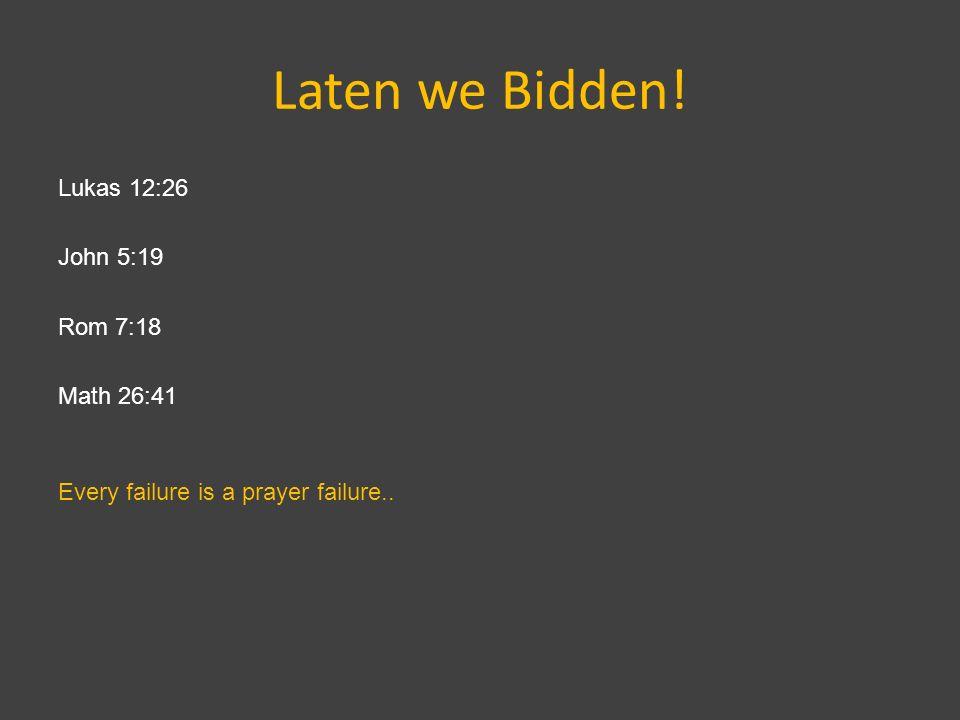 Laten we Bidden! Lukas 12:26 John 5:19 Rom 7:18 Math 26:41 Every failure is a prayer failure..