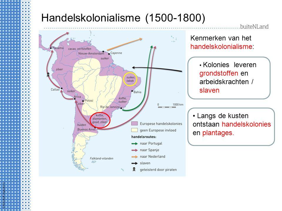 Handelskolonialisme (1500-1800) Kenmerken van het handelskolonialisme: Langs de kusten ontstaan handelskolonies en plantages. Kolonies leveren grondst