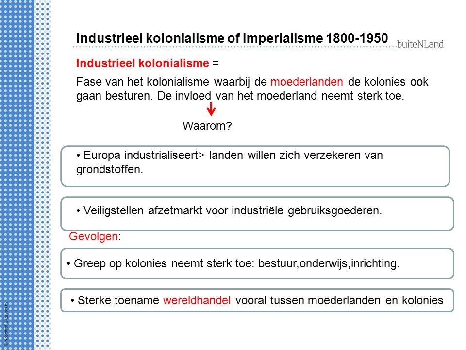 Industrieel kolonialisme of Imperialisme 1800-1950 Industrieel kolonialisme = Fase van het kolonialisme waarbij de moederlanden de kolonies ook gaan b