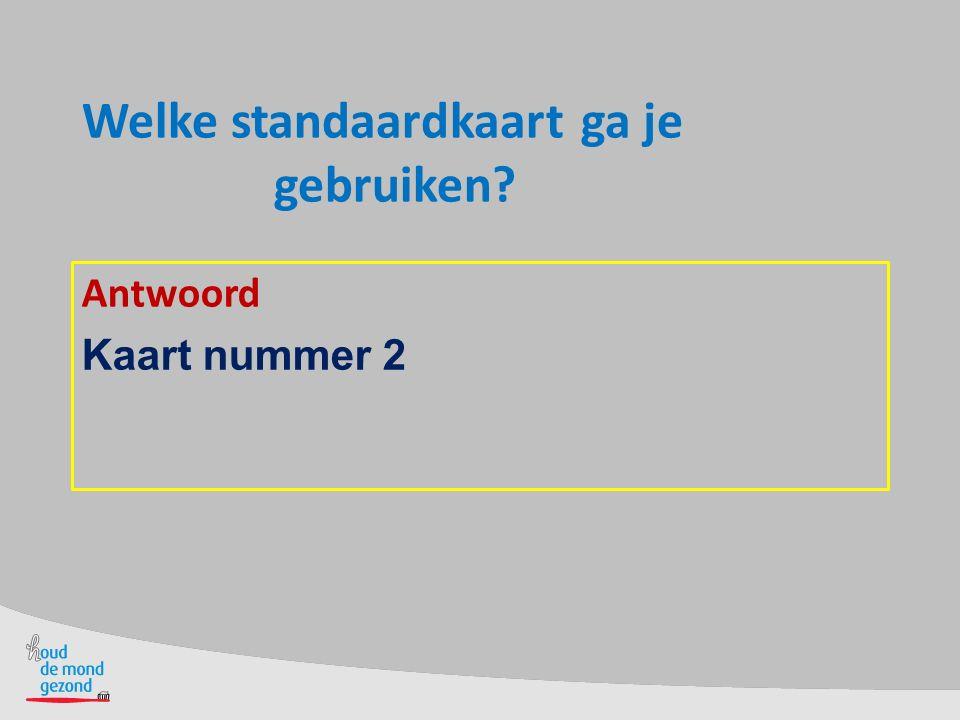 Welke standaardkaart ga je gebruiken? Antwoord Kaart nummer 2