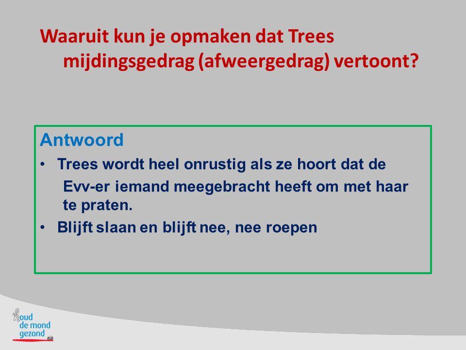 Waaruit kun je opmaken dat Trees mijdingsgedrag (afweergedrag) vertoont? Antwoord Trees wordt heel onrustig als ze hoort dat de Evv-er iemand meegebra