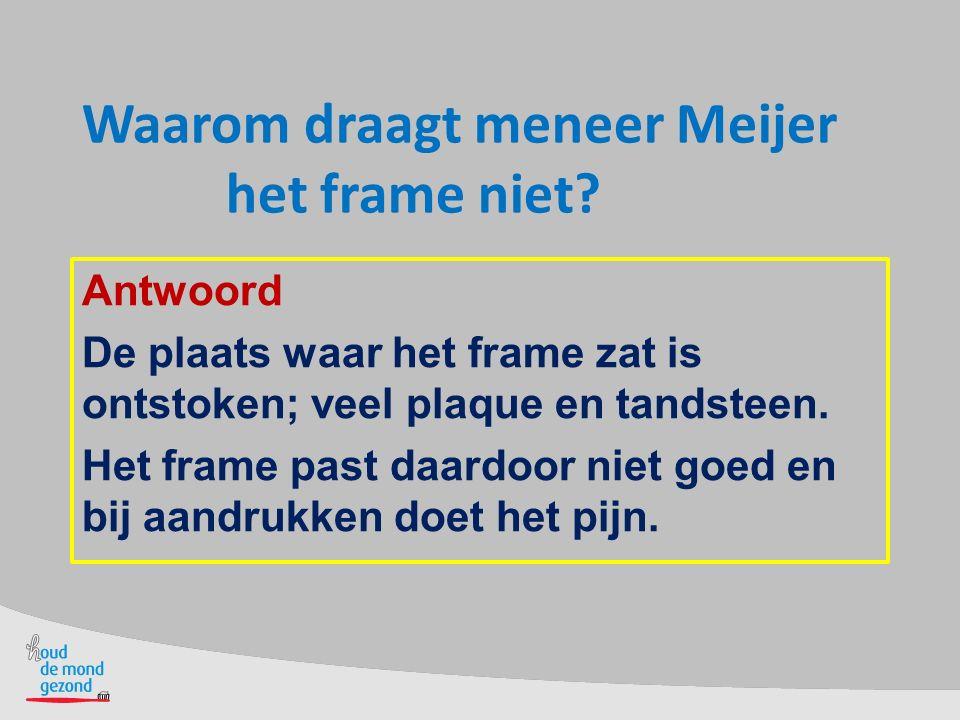 Waarom draagt meneer Meijer het frame niet? Antwoord De plaats waar het frame zat is ontstoken; veel plaque en tandsteen. Het frame past daardoor niet