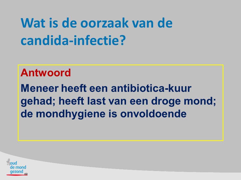 Wat is de oorzaak van de candida-infectie? Antwoord Meneer heeft een antibiotica-kuur gehad; heeft last van een droge mond; de mondhygiene is onvoldoe