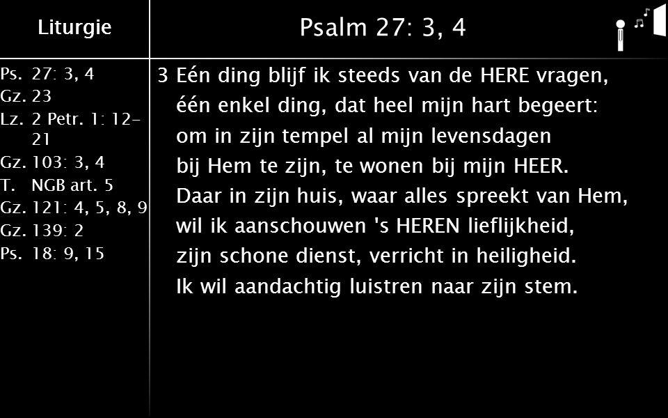 Ps.27: 3, 4 Gz.23 Lz.2 Petr. 1: 12- 21 Gz.103: 3, 4 T.NGB art. 5 Gz.121: 4, 5, 8, 9 Gz.139: 2 Ps.18: 9, 15 Liturgie Psalm 27: 3, 4 3Eén ding blijf ik