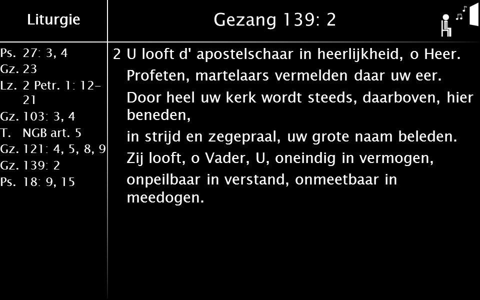 Ps.27: 3, 4 Gz.23 Lz.2 Petr. 1: 12- 21 Gz.103: 3, 4 T.NGB art. 5 Gz.121: 4, 5, 8, 9 Gz.139: 2 Ps.18: 9, 15 Liturgie Gezang 139: 2 2U looft d' apostels