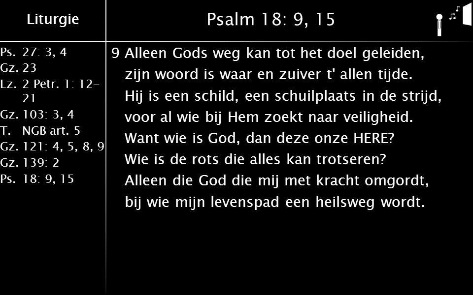 Ps.27: 3, 4 Gz.23 Lz.2 Petr. 1: 12- 21 Gz.103: 3, 4 T.NGB art. 5 Gz.121: 4, 5, 8, 9 Gz.139: 2 Ps.18: 9, 15 Liturgie Psalm 18: 9, 15 9Alleen Gods weg k
