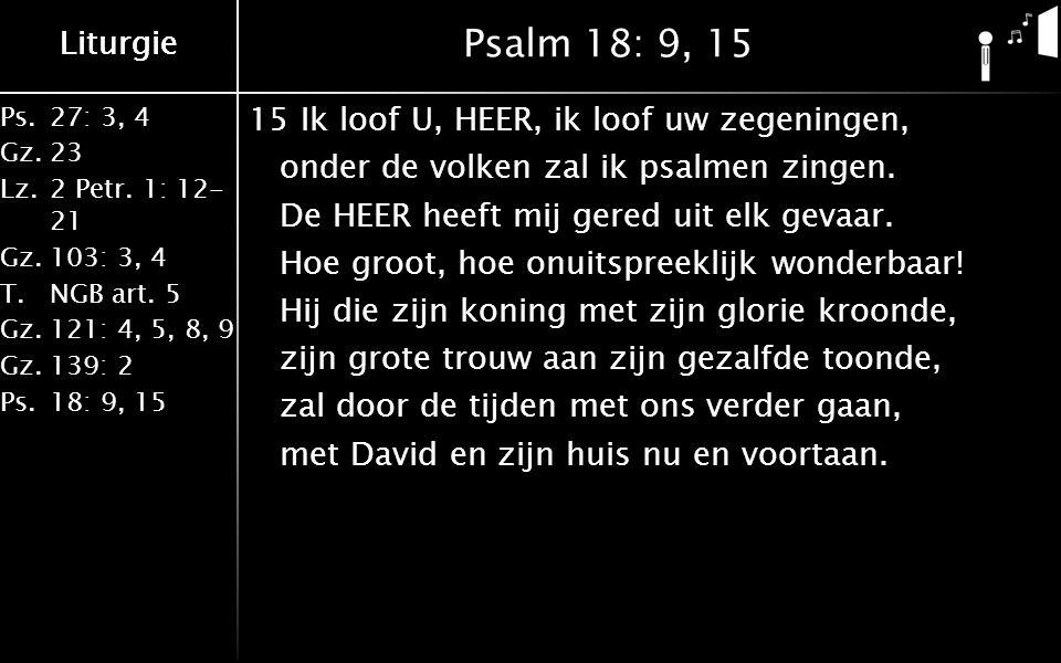 Liturgie Ps.27: 3, 4 Gz.23 Lz.2 Petr. 1: 12- 21 Gz.103: 3, 4 T.NGB art. 5 Gz.121: 4, 5, 8, 9 Gz.139: 2 Ps.18: 9, 15 Liturgie Psalm 18: 9, 15 15Ik loof