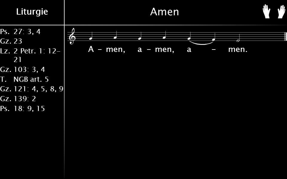 Ps.27: 3, 4 Gz.23 Lz.2 Petr. 1: 12- 21 Gz.103: 3, 4 T.NGB art. 5 Gz.121: 4, 5, 8, 9 Gz.139: 2 Ps.18: 9, 15 Liturgie Amen A-men, a-men, a-men.