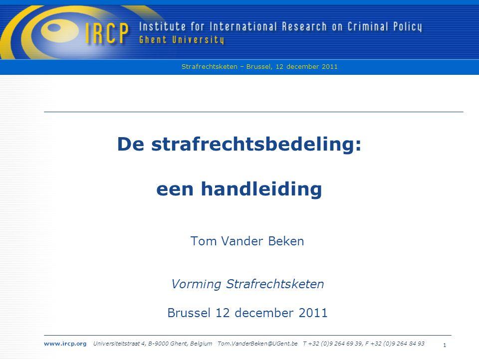 www.ircp.org Universiteitstraat 4, B-9000 Ghent, Belgium Tom.VanderBeken@UGent.be T +32 (0)9 264 69 39, F +32 (0)9 264 84 93 Strafrechtsketen – Brussel, 12 december 2011 1 De strafrechtsbedeling: een handleiding Tom Vander Beken Vorming Strafrechtsketen Brussel 12 december 2011