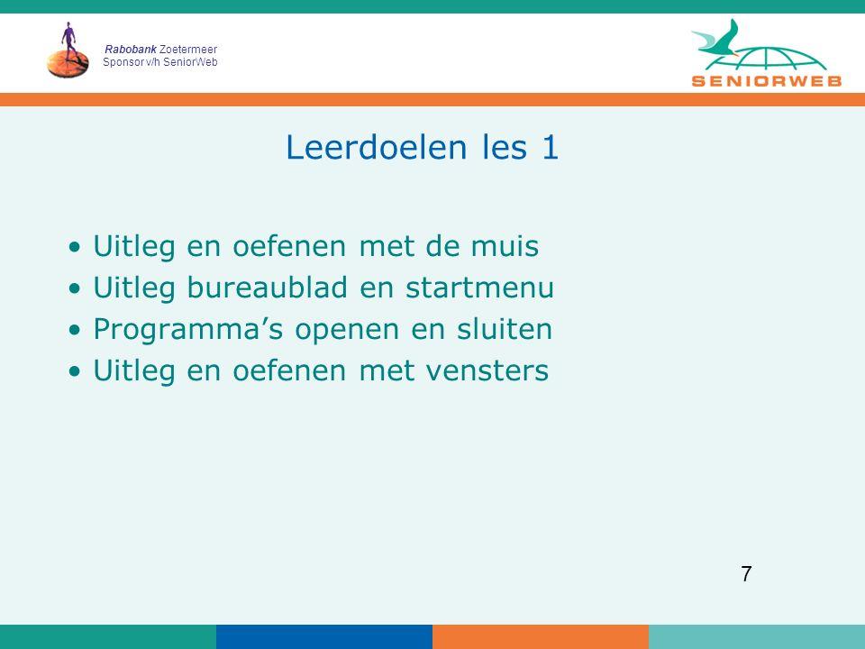 Rabobank Zoetermeer Sponsor v/h SeniorWeb 7 Leerdoelen les 1 Uitleg en oefenen met de muis Uitleg bureaublad en startmenu Programma's openen en sluite