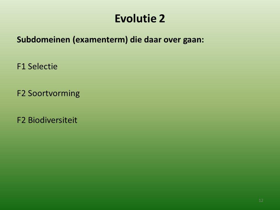 Evolutie 2 Subdomeinen (examenterm) die daar over gaan: F1 Selectie F2 Soortvorming F2 Biodiversiteit 12